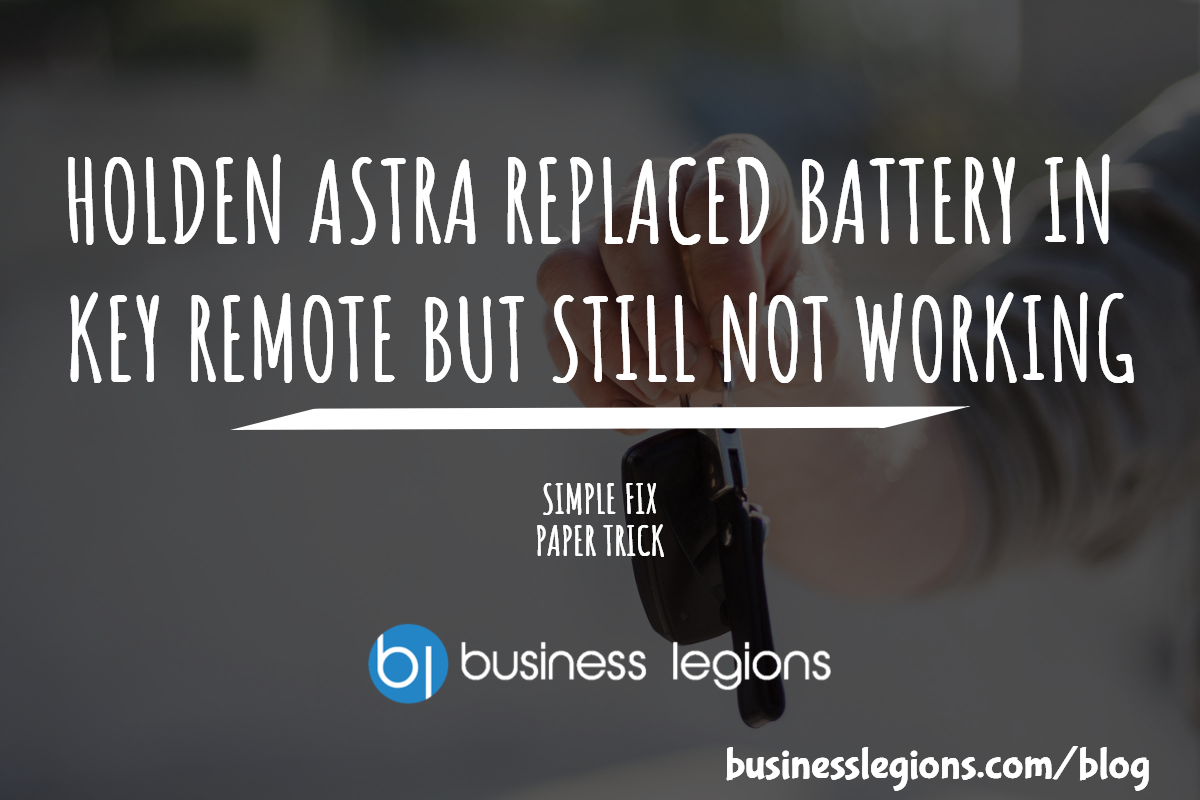 HOLDEN ASTRA REPLACED BATTERY IN KEY REMOTE BUT STILL NOT WORKING
