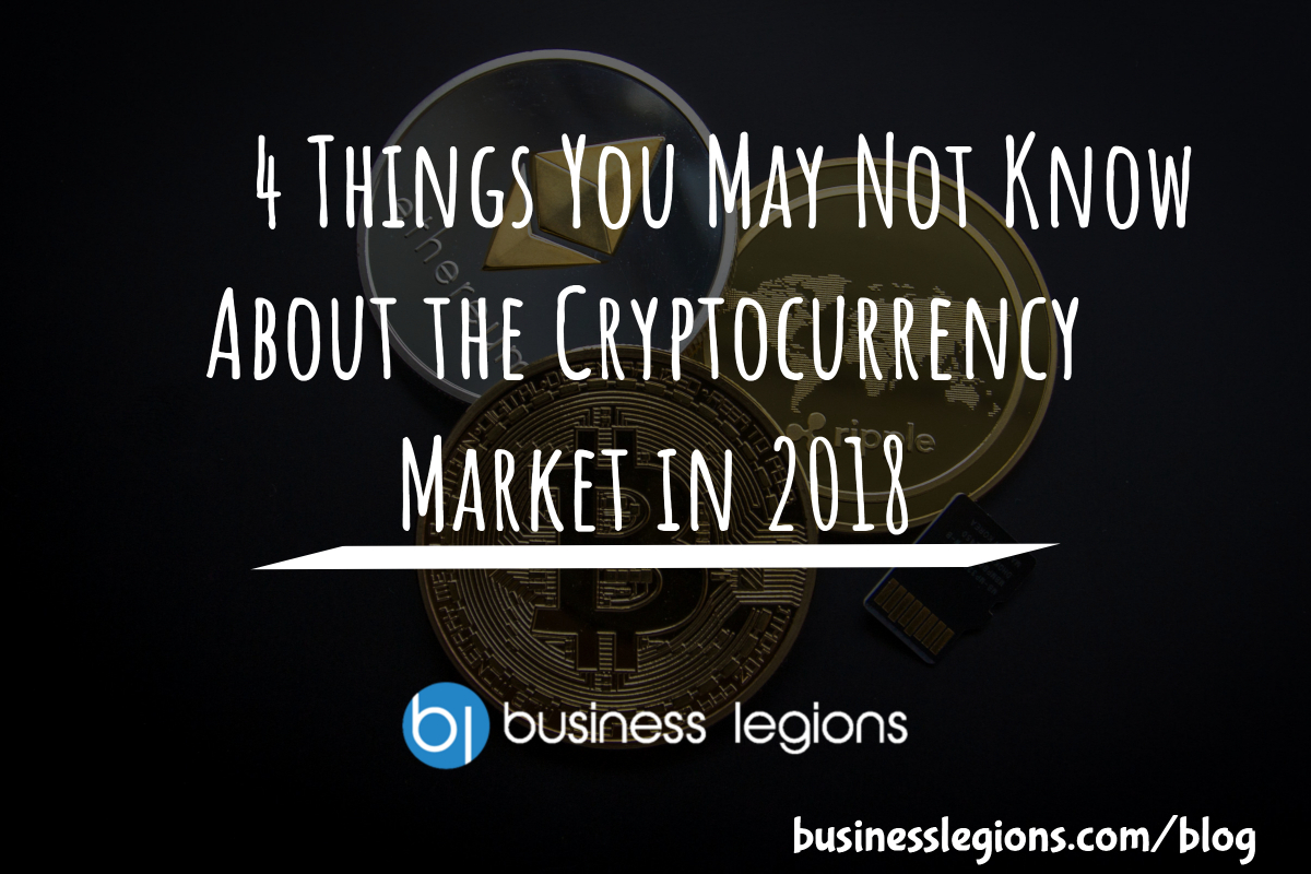 4 Things You May Not Know About the Cryptocurrency Market in 2018