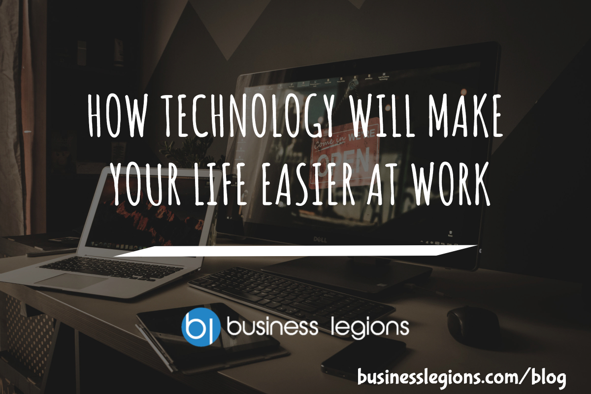 HOW TECHNOLOGY WILL MAKE YOUR LIFE EASIER AT WORK