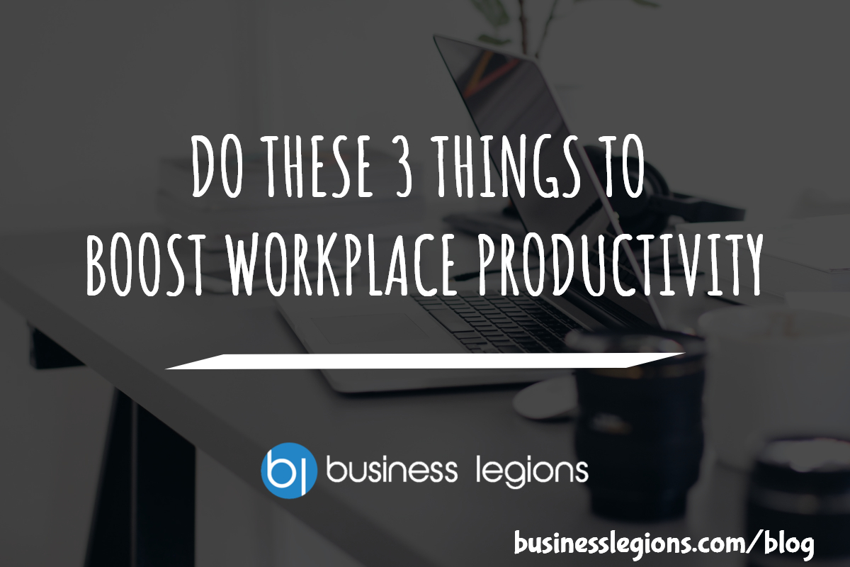 DO THESE 3 THINGS TO BOOST WORKPLACE PRODUCTIVITY