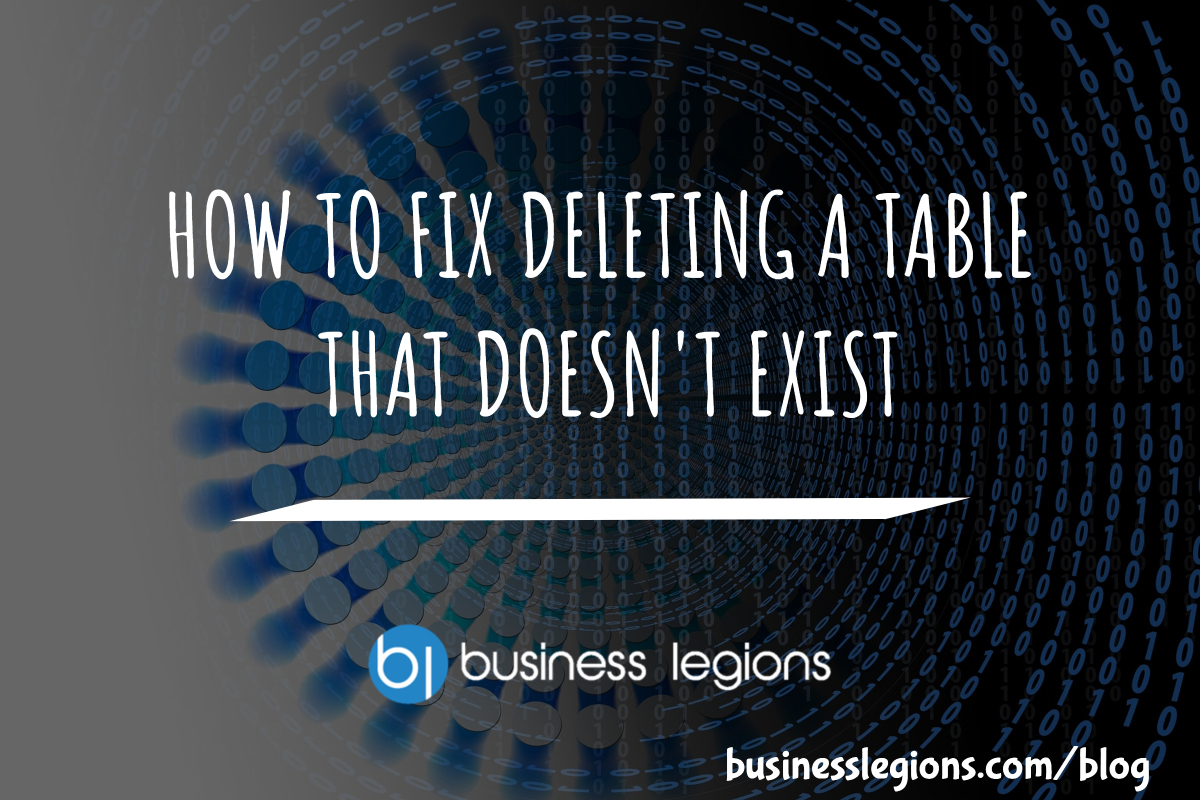 Business Legions - HOW TO FIX DELETING A TABLE THAT DOESN'T EXIST