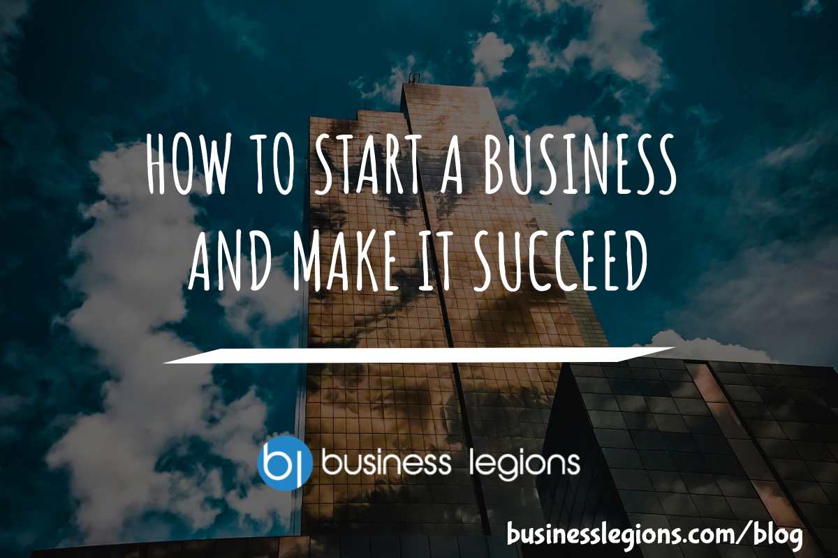HOW TO START A BUSINESS AND MAKE IT SUCCEED