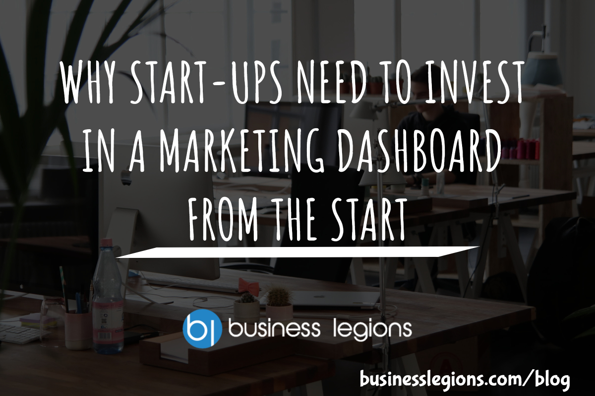 Business Legions - WHY START-UPS NEED TO INVEST IN A MARKETING DASHBOARD FROM THE START