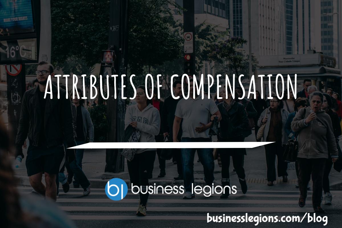 Business Legions - ATTRIBUTES OF COMPENSATION