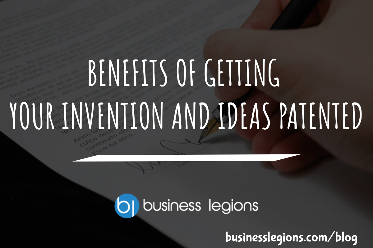 BENEFITS OF GETTING YOUR INVENTION AND IDEAS PATENTED