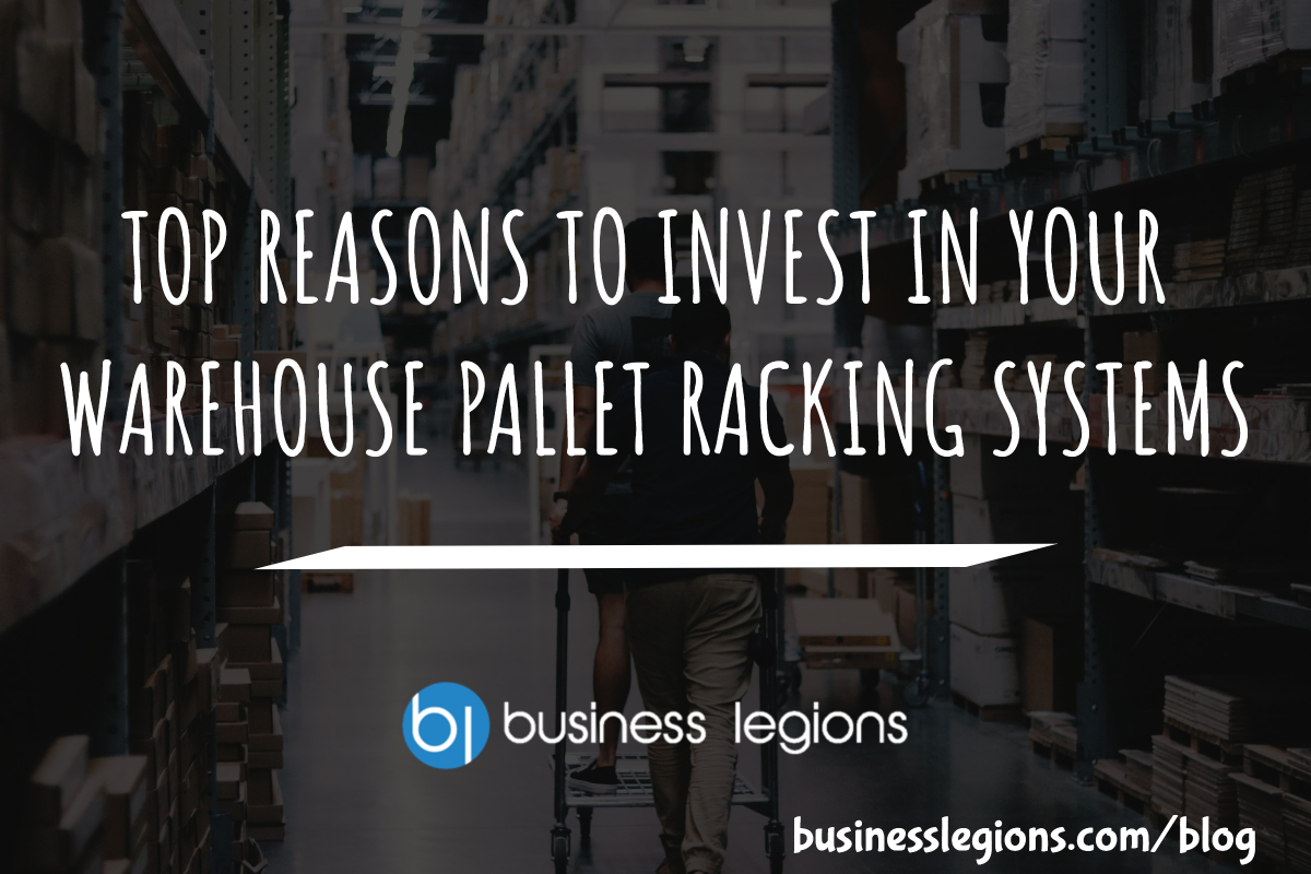 TOP REASONS TO INVEST IN YOUR WAREHOUSE PALLET RACKING SYSTEMS