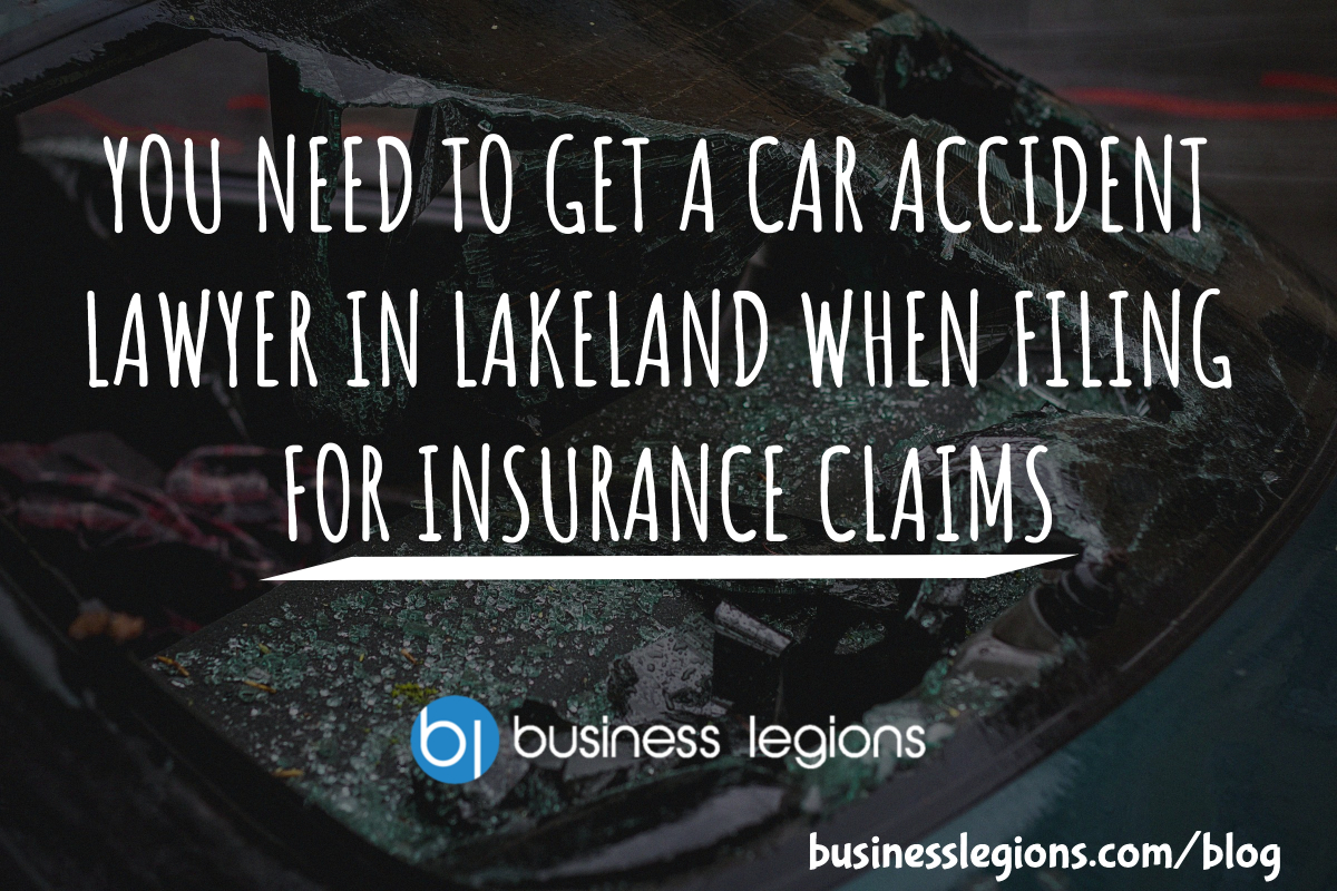 YOU NEED TO GET A CAR ACCIDENT LAWYER IN LAKELAND WHEN FILING FOR INSURANCE CLAIMS