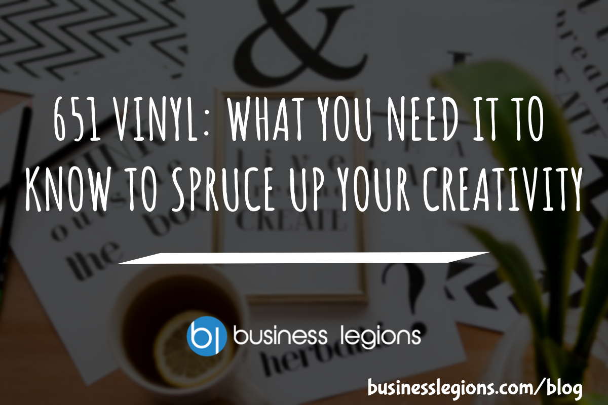 651 VINYL: WHAT YOU NEED IT TO KNOW TO SPRUCE UP YOUR CREATIVITY