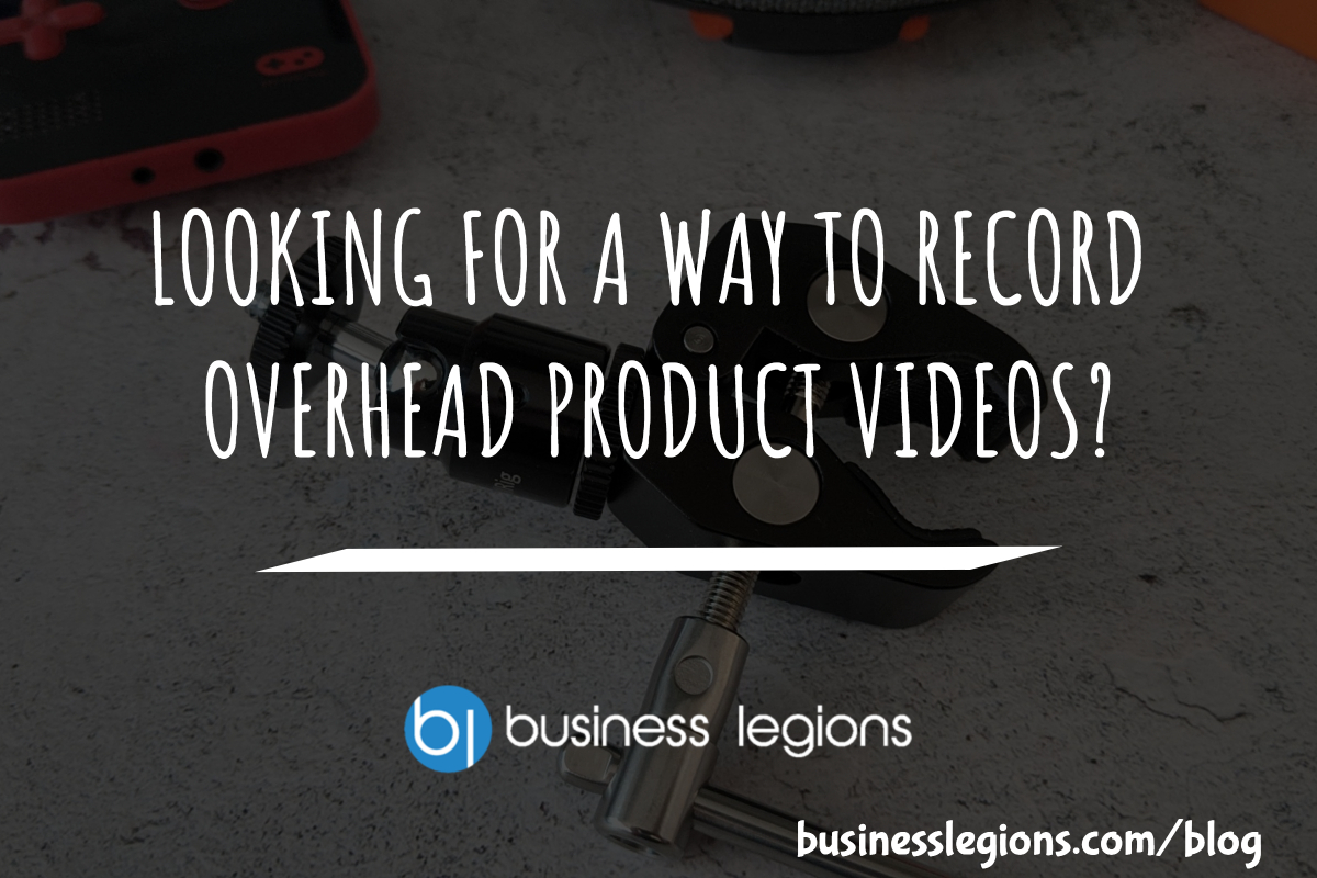 Business Legions LOOKING FOR A WAY TO RECORD OVERHEAD PRODUCT VIDEOS