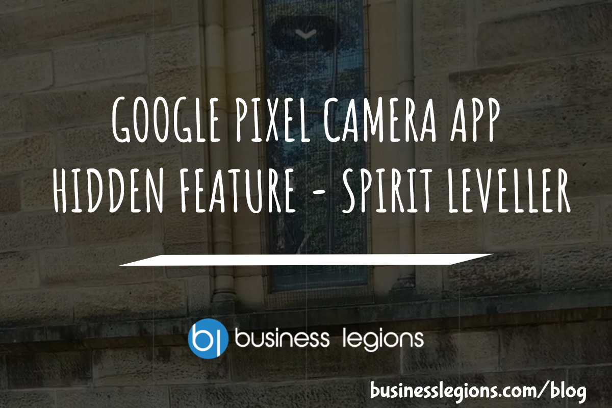 BUSINESS LEGIONS GOOGLE PIXEL CAMERA APP HIDDEN FEATURE SPIRIT LEVELLER