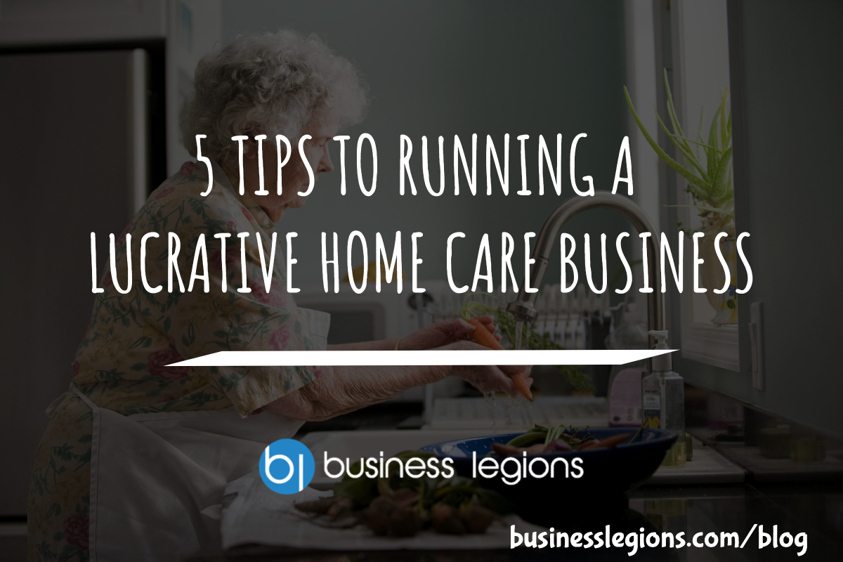 5 TIPS TO RUNNING A LUCRATIVE HOME CARE BUSINESS