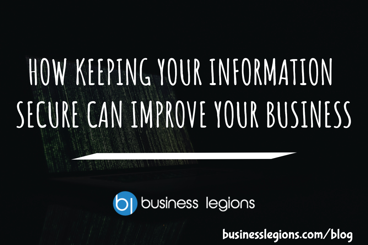 HOW KEEPING YOUR INFORMATION SECURE CAN IMPROVE YOUR BUSINESS