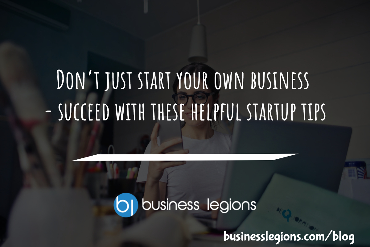 DON'T JUST START YOUR OWN BUSINESS – SUCCEED WITH THESE HELPFUL STARTUP TIPS