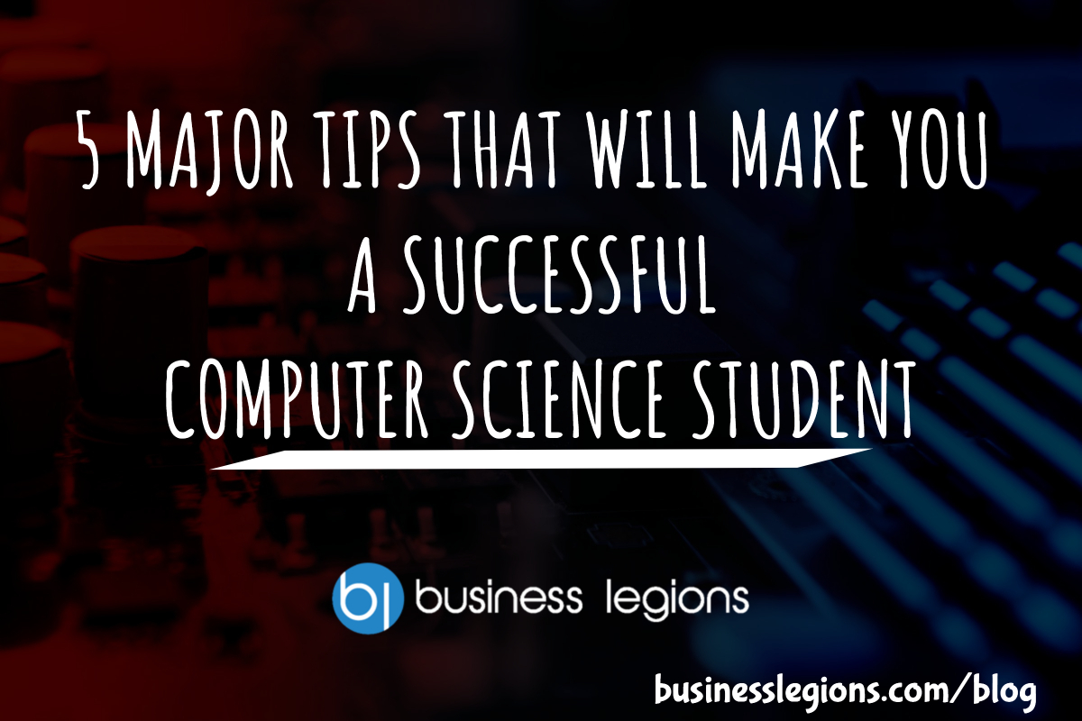 5 MAJOR TIPS THAT WILL MAKE YOU A SUCCESSFUL COMPUTER SCIENCE STUDENT