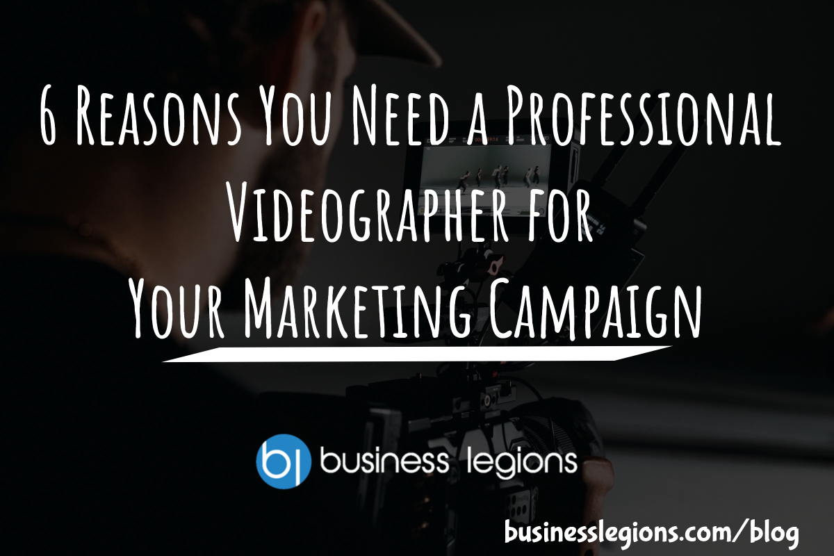 6 REASONS YOU NEED A PROFESSIONAL VIDEOGRAPHER FOR YOUR MARKETING CAMPAIGN
