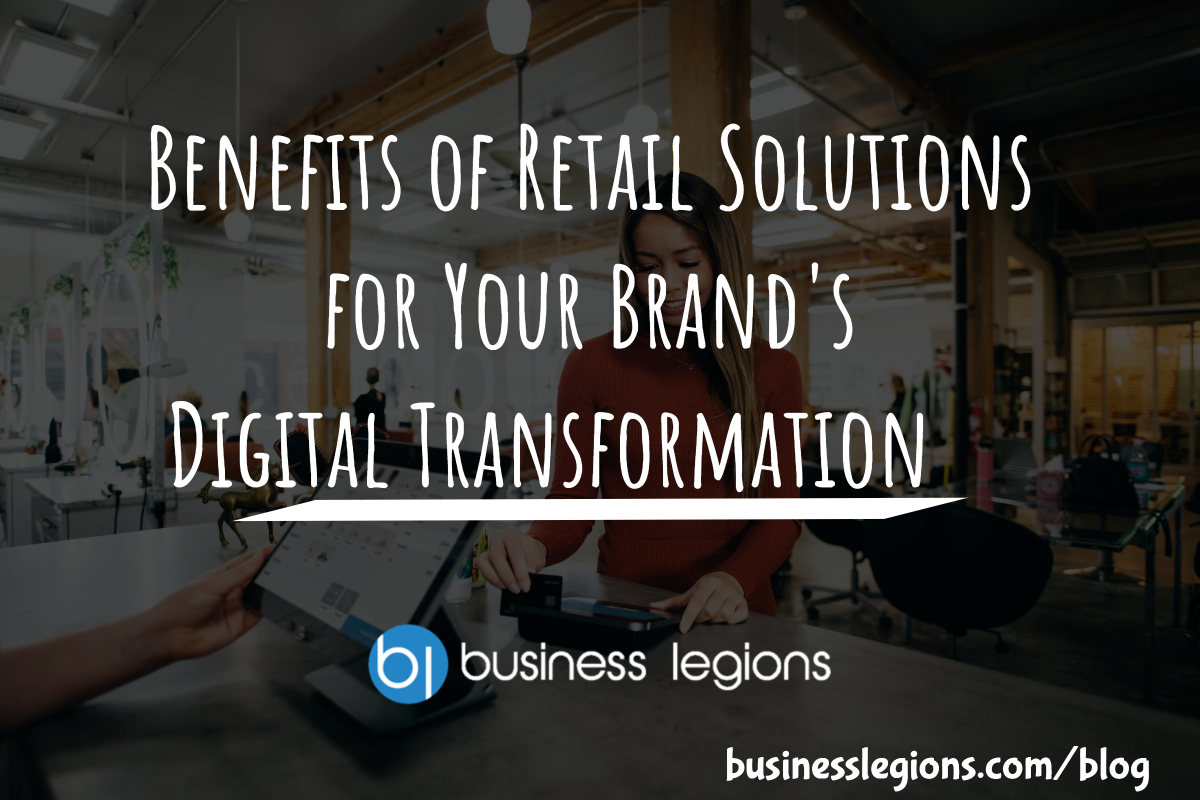 BENEFITS OF RETAIL SOLUTIONS FOR YOUR BRAND'S DIGITAL TRANSFORMATION